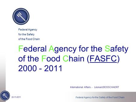Federal Agency for the Safety of the Food Chain Federal Agency for the Safety of the Food Chain (FASFC) 2000 - 2011 International Affairs - Léonard BOSSCHAERT.