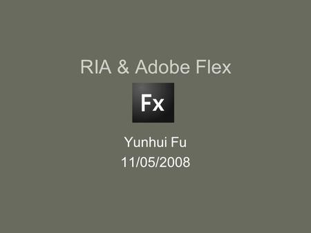 RIA & Adobe Flex Yunhui Fu 11/05/2008. What's RIA RIA (Rich Internet Applications) –web applications which look and perform like desktop applications.