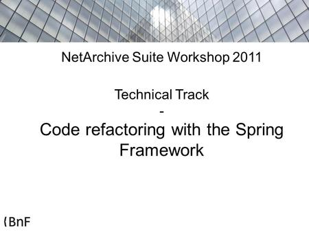 NetArchive Suite Workshop 2011 Technical Track - Code refactoring with the Spring Framework.