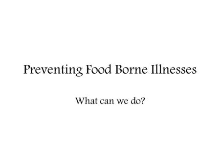 Preventing Food Borne Illnesses What can we do?. Preventing Foodborne Illness 3 Main Ways to Prevent Food Borne Illness… 1.Personal hygiene 2.Sanitation.