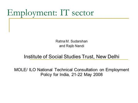 Employment: IT sector Ratna M. Sudarshan and Rajib Nandi Institute of Social Studies Trust, New Delhi MOLE/ ILO National Technical Consultation on Employment.
