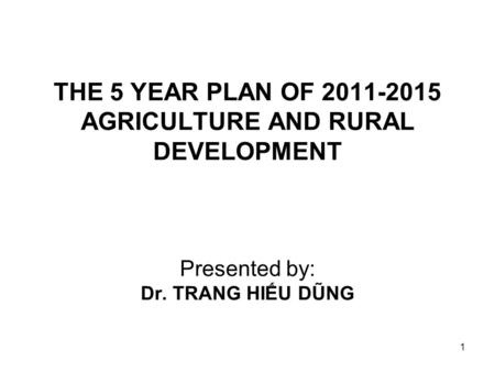 1 THE 5 YEAR PLAN OF 2011-2015 AGRICULTURE AND RURAL DEVELOPMENT Presented by: Dr. TRANG HIẾU DŨNG.