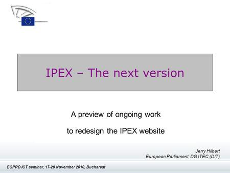 IPEX - The next version ECPRD ICT seminar, 17-20 November 2010, Bucharest IPEX – The next version A preview of ongoing work to redesign the IPEX website.