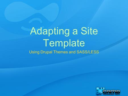 Adapting a Site Template Using Drupal Themes and SASS/LESS.