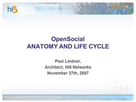 OpenSocial ANATOMY AND LIFE CYCLE Paul Lindner, Architect, Hi5 Networks November 27th, 2007.