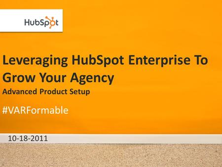Leveraging HubSpot Enterprise To Grow Your Agency Advanced Product Setup 10-18-2011 #VARFormable 1.