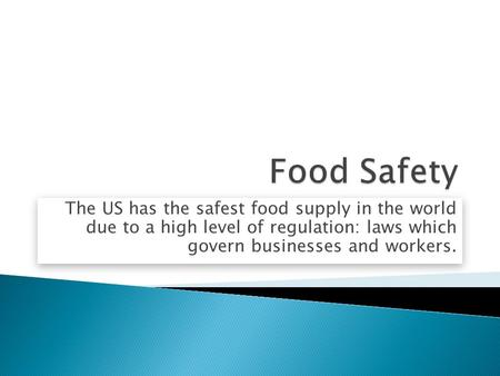 Food Safety The US has the safest food supply in the world due to a high level of regulation: laws which govern businesses and workers.