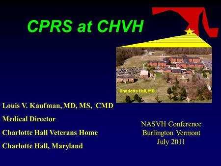 CPRS at CHVH Louis V. Kaufman, MD, MS, CMD Medical Director Charlotte Hall Veterans Home Charlotte Hall, Maryland NASVH Conference Burlington Vermont July.
