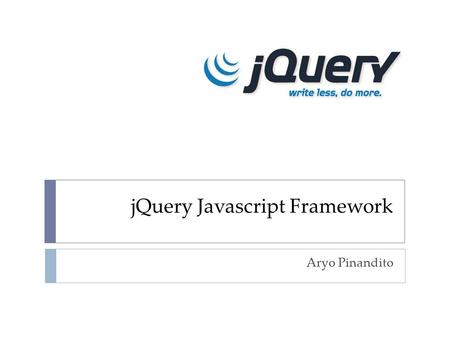 JQuery Javascript Framework Aryo Pinandito. A Little Bit About jQuery  jQuery is an Open-Source JavaScript framework that simplifies <strong>cross</strong>-browser client.