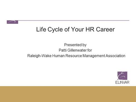 Life Cycle of Your HR Career Presented by Patti Gillenwater for Raleigh-Wake Human Resource Management Association.