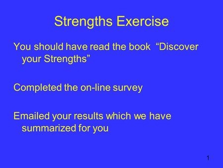 "1 Strengths Exercise You should have read the book ""Discover your Strengths"" Completed the on-line survey Emailed your results which we have summarized."