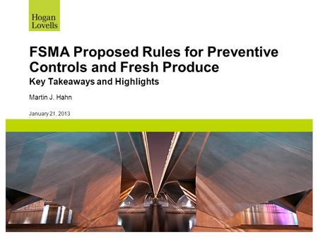 January 21, 2013 FSMA Proposed Rules for Preventive Controls and Fresh Produce Key Takeaways and Highlights Martin J. Hahn.