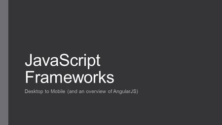 JavaScript Frameworks Desktop to Mobile (and an overview of AngularJS)