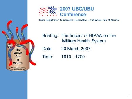 From Registration to Accounts Receivable – The Whole Can of Worms 2007 UBO/UBU Conference 1 Briefing: The Impact of HIPAA on the Military Health System.