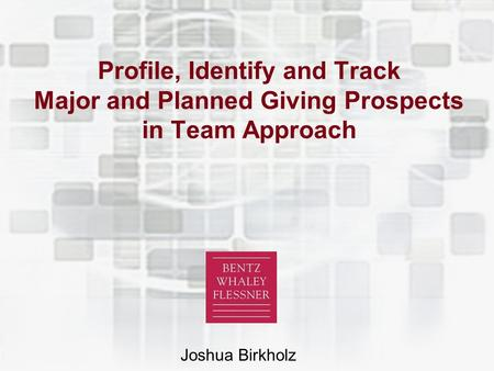 © 2005 Bentz Whaley Flessner Profile, Identify and Track Major and Planned Giving Prospects in Team Approach Joshua Birkholz.
