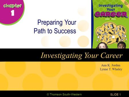 © Thomson South-Western CHAPTER 1 SLIDE1 Ann K. Jordan Lynne T. Whaley Investigating Your Career Preparing Your Path to Success.