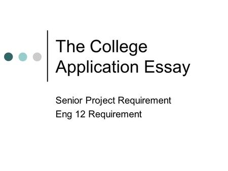 The College Application Essay Senior Project Requirement Eng 12 Requirement.