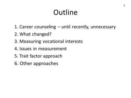 1 Outline 1. Career counseling – until recently, unnecessary 2. What changed? 3. Measuring vocational interests 4. Issues in measurement 5. Trait factor.