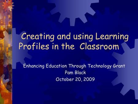Creating and using Learning Profiles in the Classroom Enhancing Education Through Technology Grant Pam Black October 20, 2009.