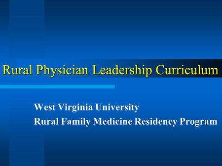Rural Physician Leadership Curriculum West Virginia University Rural Family Medicine Residency Program.