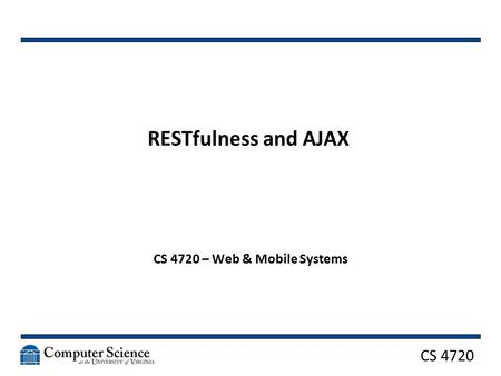CS 4720 RESTfulness and AJAX CS 4720 – Web & Mobile Systems.