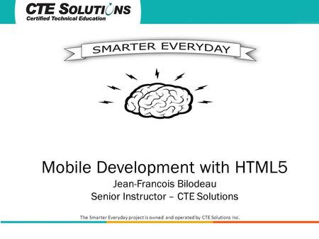The Smarter Everyday project is owned and operated by CTE Solutions Inc. Mobile Development with HTML5 Jean-Francois Bilodeau Senior Instructor – CTE Solutions.