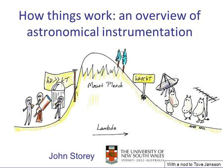 How things work: an overview of astronomical instrumentation John Storey With a nod to Tove Jansson.