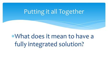 Putting it all Together  What does it mean to have a fully integrated solution?