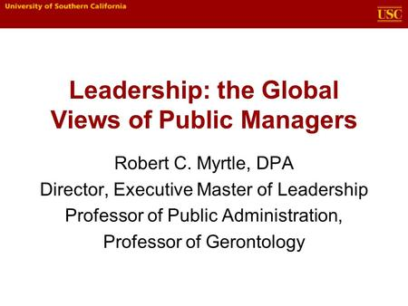 Leadership: the Global Views of Public Managers Robert C. Myrtle, DPA Director, Executive Master of Leadership Professor of Public Administration, Professor.