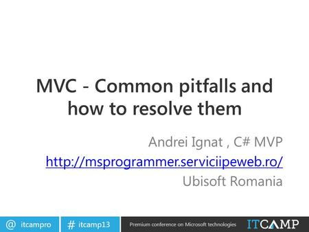 itcamp13 # Premium conference on Microsoft technologies MVC - Common pitfalls and how to resolve them Andrei Ignat, C# MVP