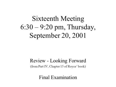 Sixteenth Meeting 6:30 – 9:20 pm, Thursday, September 20, 2001 Review - Looking Forward (from Part IV, Chapter 15 of Royce' book) Final Examination.