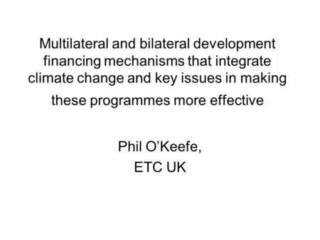 Multilateral and bilateral development financing mechanisms that integrate climate change and key issues in making these programmes more effective Phil.
