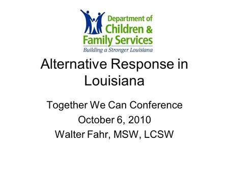 Alternative Response in Louisiana Together We Can Conference October 6, 2010 Walter Fahr, MSW, LCSW.
