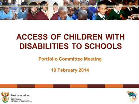 ACCESS OF CHILDREN WITH DISABILITIES TO SCHOOLS Portfolio Committee Meeting 19 February 2014.