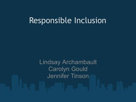Lindsay Archambault Carolyn Gould Jennifer Tinson Responsible Inclusion.