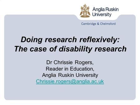 Doing research reflexively: The case of disability research Dr Chrissie Rogers, Reader in Education, Anglia Ruskin University
