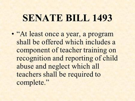 "SENATE BILL 1493 ""At least once a year, a program shall be offered which includes a component of teacher training on recognition and reporting of child."