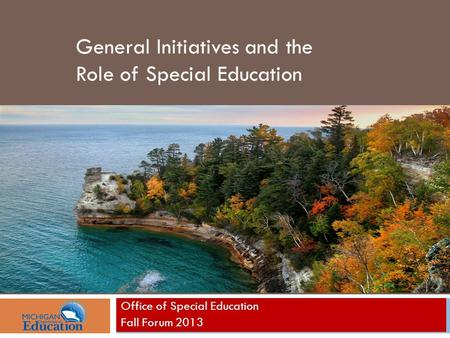 Office of Special Education Fall Forum 2013 General Initiatives and the Role of Special Education.