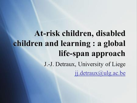 At-risk children, disabled children and learning : a global life-span approach J.-J. Detraux, University of Liege J.-J. Detraux, University.