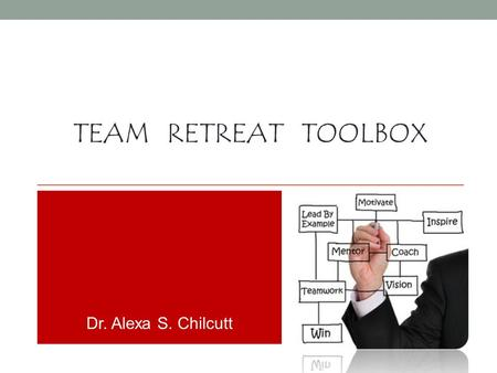 TEAM RETREAT TOOLBOX Dr. Alexa S. Chilcutt. THE MISSION – MINDED TEAM (Re-)Discovering your core principles and vision…