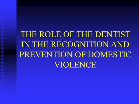 THE ROLE OF THE DENTIST IN THE RECOGNITION AND PREVENTION OF DOMESTIC VIOLENCE.