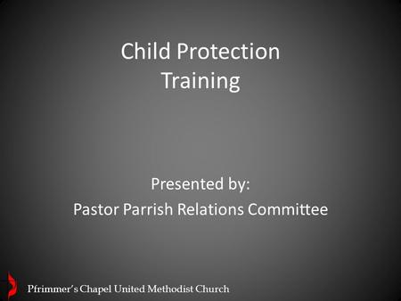 Child Protection Training Presented by: Pastor Parrish Relations Committee Pfrimmer's Chapel United Methodist Church.