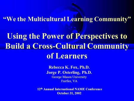 """We the Multicultural Learning Community"" Using the Power of Perspectives to Build a Cross-Cultural Community of Learners Rebecca K. Fox, Ph.D. Jorge P."