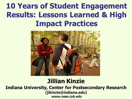10 Years of Student Engagement Results: Lessons Learned & High Impact Practices Jillian Kinzie Indiana University, Center for Postsecondary Research