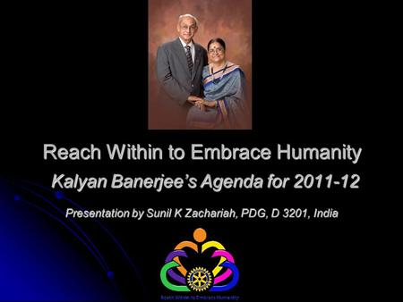 Reach Within to Embrace Humanity Kalyan Banerjee's Agenda for 2011-12 Presentation by Sunil K Zachariah, PDG, D 3201, India.