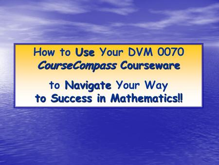 Use CourseCompass Courseware How to Use Your DVM 0070 CourseCompass Courseware Navigate to Success in Mathematics!! to Navigate Your Way to Success in.