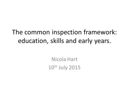 The common inspection framework: education, skills and early years. Nicola Hart 10 th July 2015.