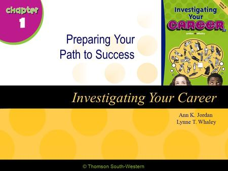© Thomson South-Western Ann K. Jordan Lynne T. Whaley Investigating Your Career Preparing Your Path to Success.