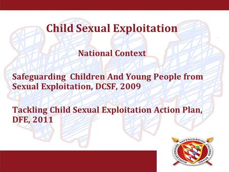 Child Sexual Exploitation National Context Safeguarding Children And Young People from Sexual Exploitation, DCSF, 2009 Tackling Child Sexual Exploitation.