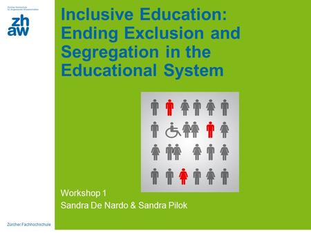 Zürcher Fachhochschule Inclusive Education: Ending Exclusion and Segregation in the Educational System Workshop 1 Sandra De Nardo & Sandra Pilok.